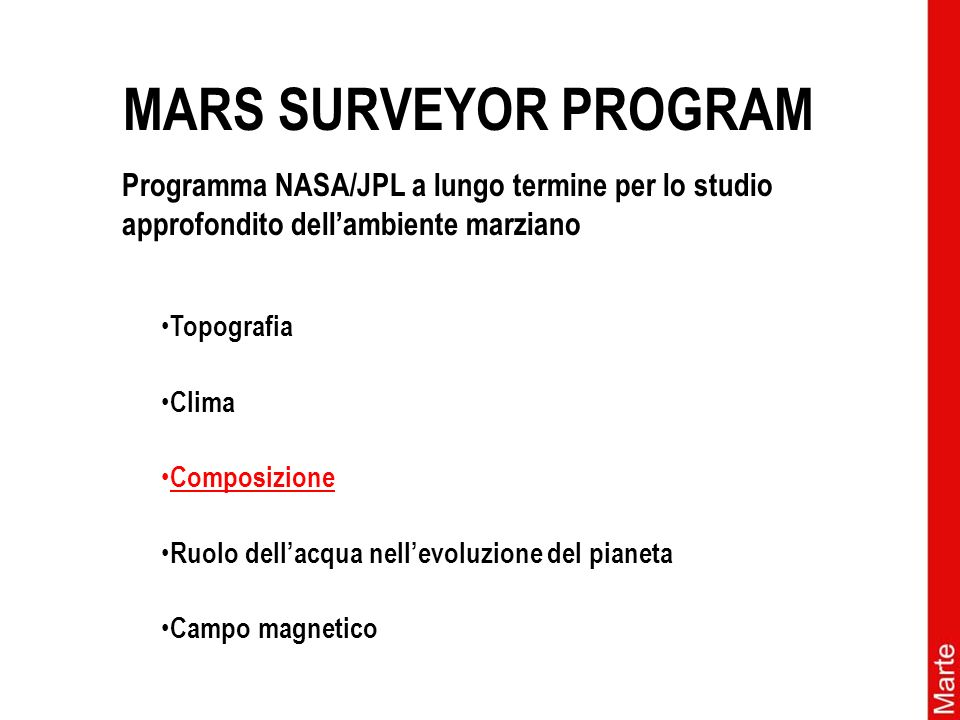 MARS SURVEYOR PROGRAM Topografia Clima Ruolo dellacqua nellevoluzione del pianeta Campo magnetico Composizione Programma NASA/JPL a lungo termine per lo studio approfondito dellambiente marziano