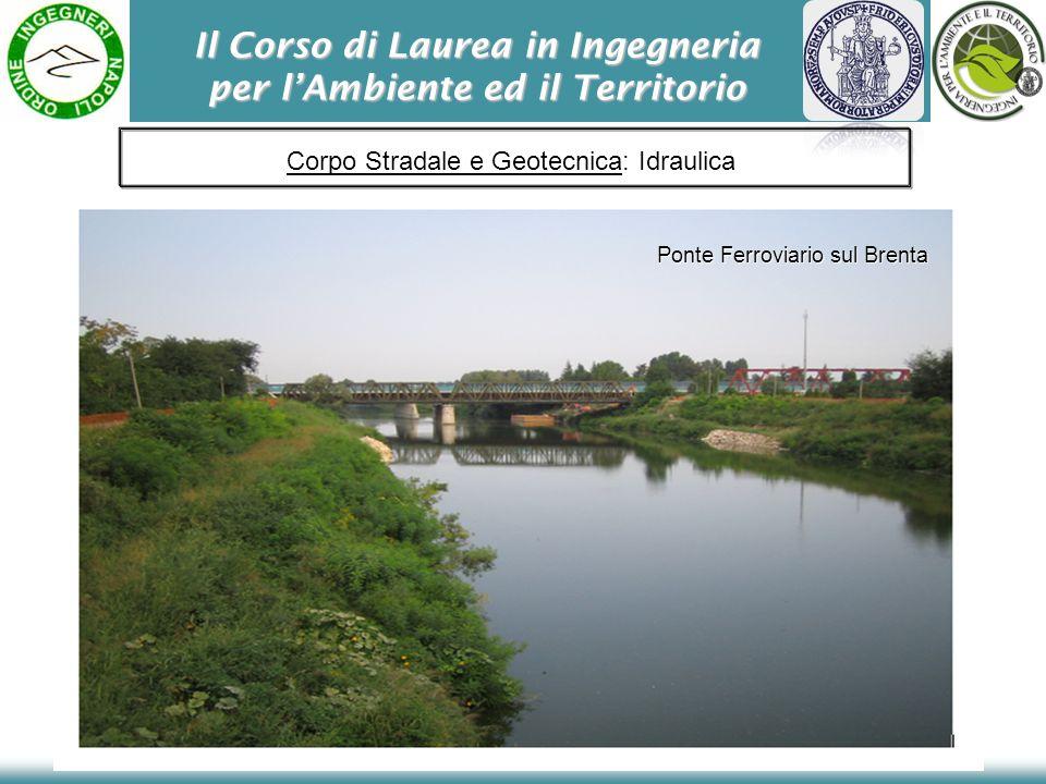 Il Corso di Laurea in Ingegneria per lAmbiente ed il Territorio Ponte Ferroviario sul Brenta Corpo Stradale e Geotecnica: Idraulica