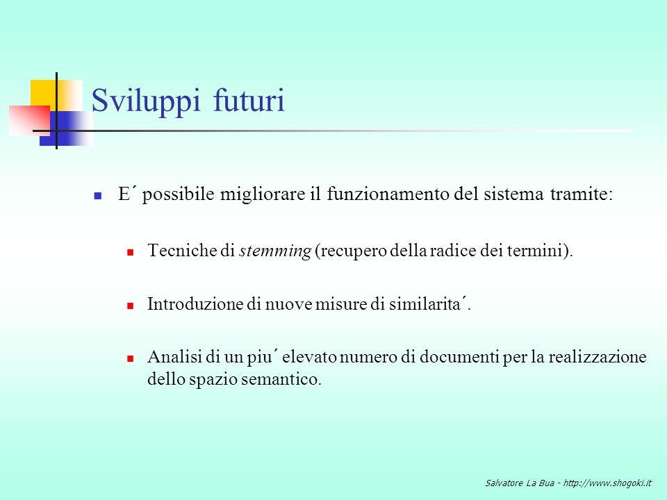 Salvatore La Bua - http://www.shogoki.it Sviluppi futuri E´ possibile migliorare il funzionamento del sistema tramite: Tecniche di stemming (recupero