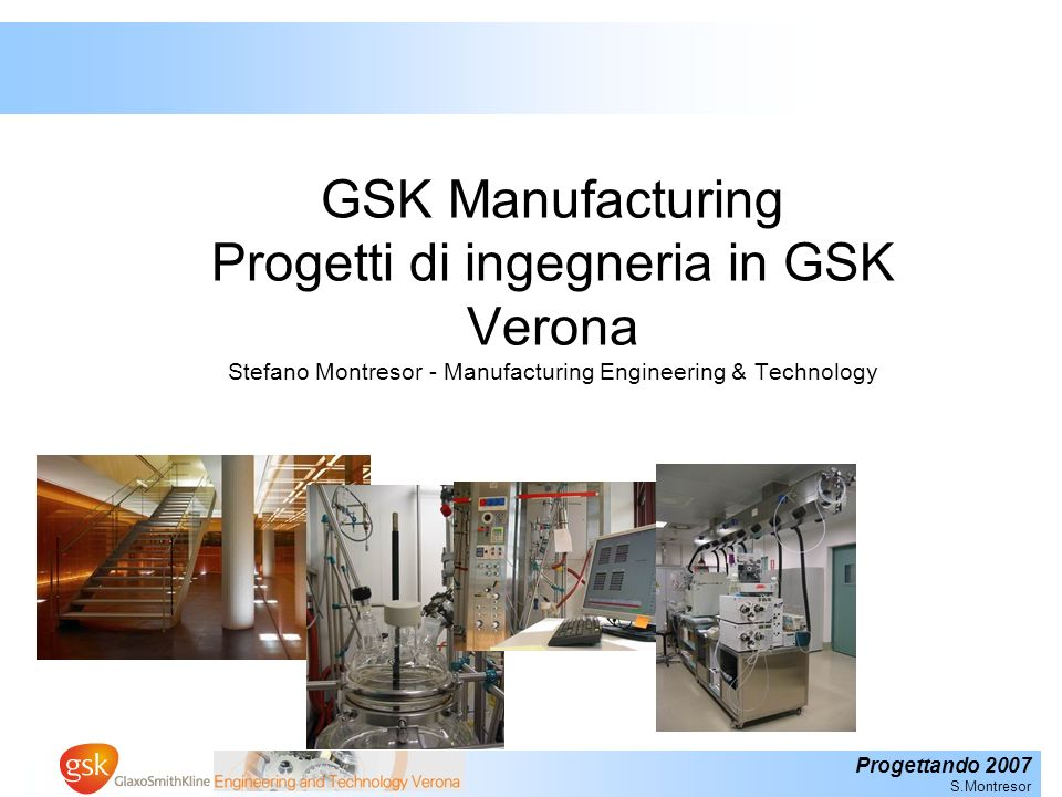 Progettando 2007 S.Montresor GSK Manufacturing Progetti di ingegneria in GSK Verona Stefano Montresor - Manufacturing Engineering & Technology