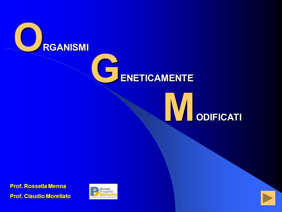 O G M RGANISMI ENETICAMENTE ODIFICATI Prof. Rossella Menna Prof. Claudio Morellato