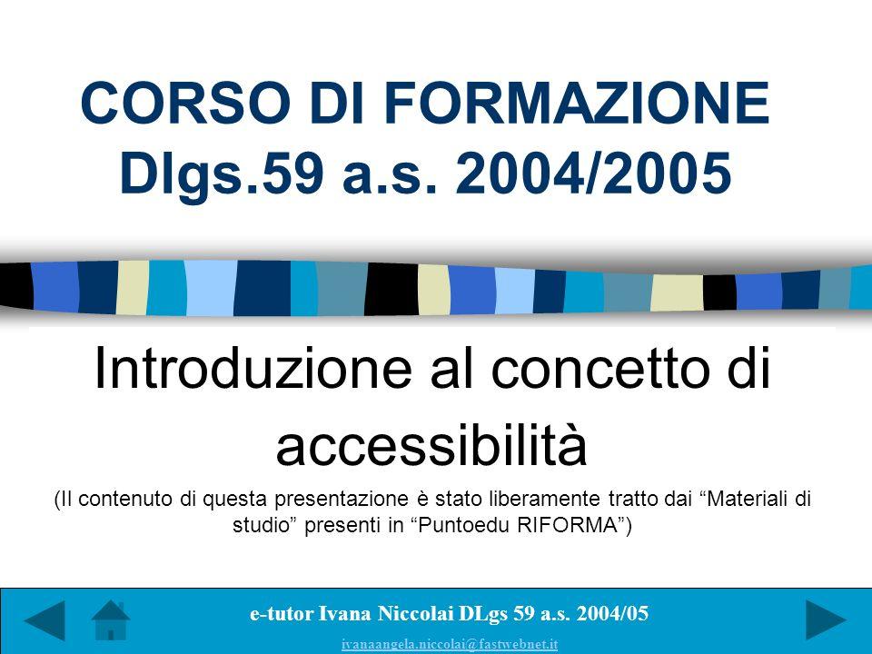 CORSO DI FORMAZIONE Dlgs.59 a.s. 2004/2005 Introduzione al concetto di accessibilità (Il contenuto di questa presentazione è stato liberamente tratto