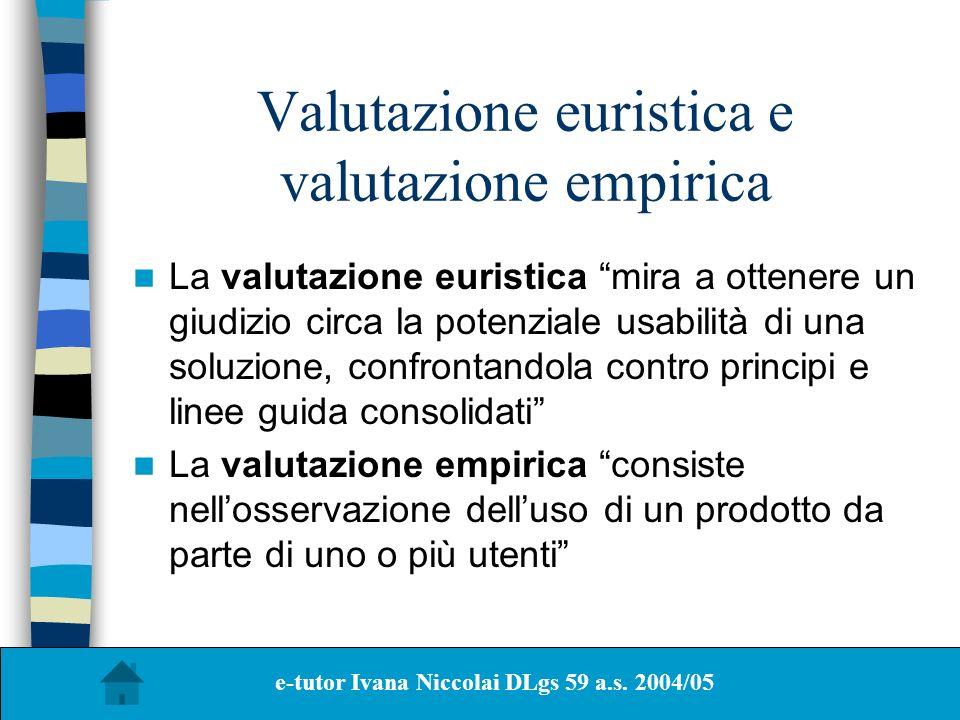 Valutazione euristica e valutazione empirica La valutazione euristica mira a ottenere un giudizio circa la potenziale usabilità di una soluzione, conf