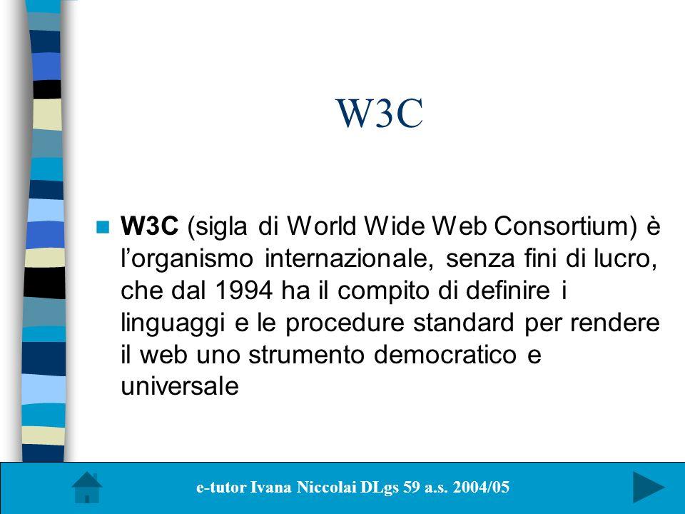 W3C W3C (sigla di World Wide Web Consortium) è lorganismo internazionale, senza fini di lucro, che dal 1994 ha il compito di definire i linguaggi e le