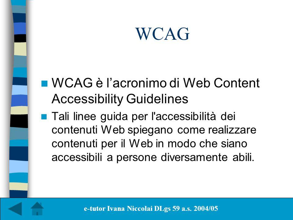 WCAG WCAG è lacronimo di Web Content Accessibility Guidelines Tali linee guida per l'accessibilità dei contenuti Web spiegano come realizzare contenut