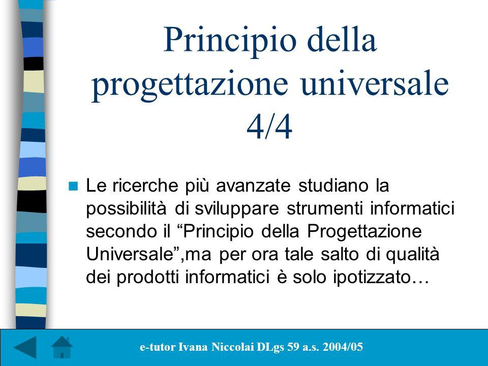 Principio della progettazione universale 4/4 Le ricerche più avanzate studiano la possibilità di sviluppare strumenti informatici secondo il Principio