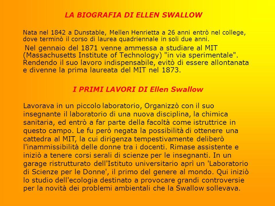 LA BIOGRAFIA DI ELLEN SWALLOW Nata nel 1842 a Dunstable, Mellen Henrietta a 26 anni entrò nel college, dove terminò il corso di laurea quadriennale in