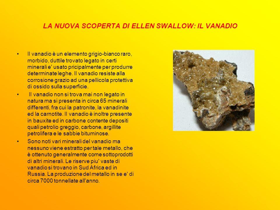 LA NUOVA SCOPERTA DI ELLEN SWALLOW: IL VANADIO Il vanadio è un elemento grigio-bianco raro, morbido, duttile trovato legato in certi minerali e' usato