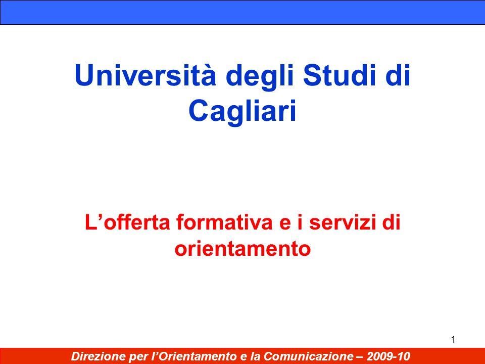 1 Università degli Studi di Cagliari Lofferta formativa e i servizi di orientamento Direzione per lOrientamento e la Comunicazione – 2009-10