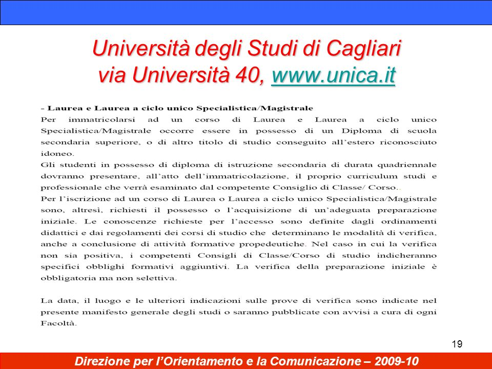 19 Università degli Studi di Cagliari via Università 40, www.unica.it www.unica.it Direzione per lOrientamento e la Comunicazione – 2009-10