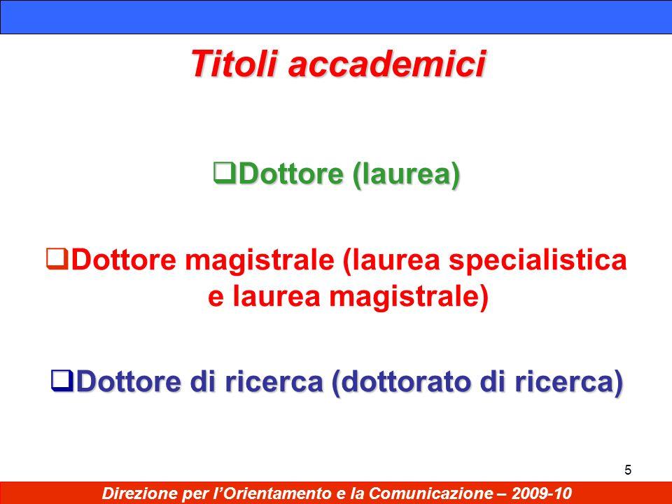 5 Titoli accademici Dottore (laurea) Dottore (laurea) Dottore magistrale (laurea specialistica e laurea magistrale) Dottore di ricerca (dottorato di ricerca) Dottore di ricerca (dottorato di ricerca) Direzione per lOrientamento e la Comunicazione – 2009-10