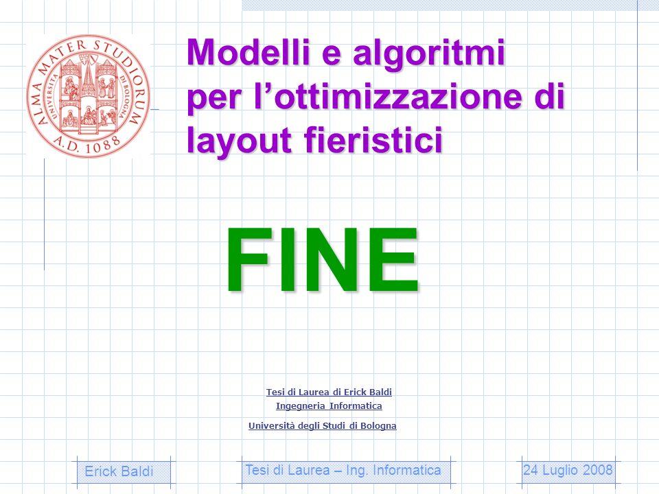 Modelli e algoritmi per lottimizzazione di layout fieristici Tesi di Laurea di Erick Baldi Ingegneria Informatica Università degli Studi di Bologna Er