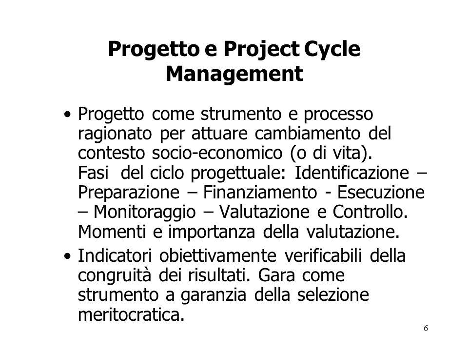 6 Progetto e Project Cycle Management Progetto come strumento e processo ragionato per attuare cambiamento del contesto socio-economico (o di vita). F