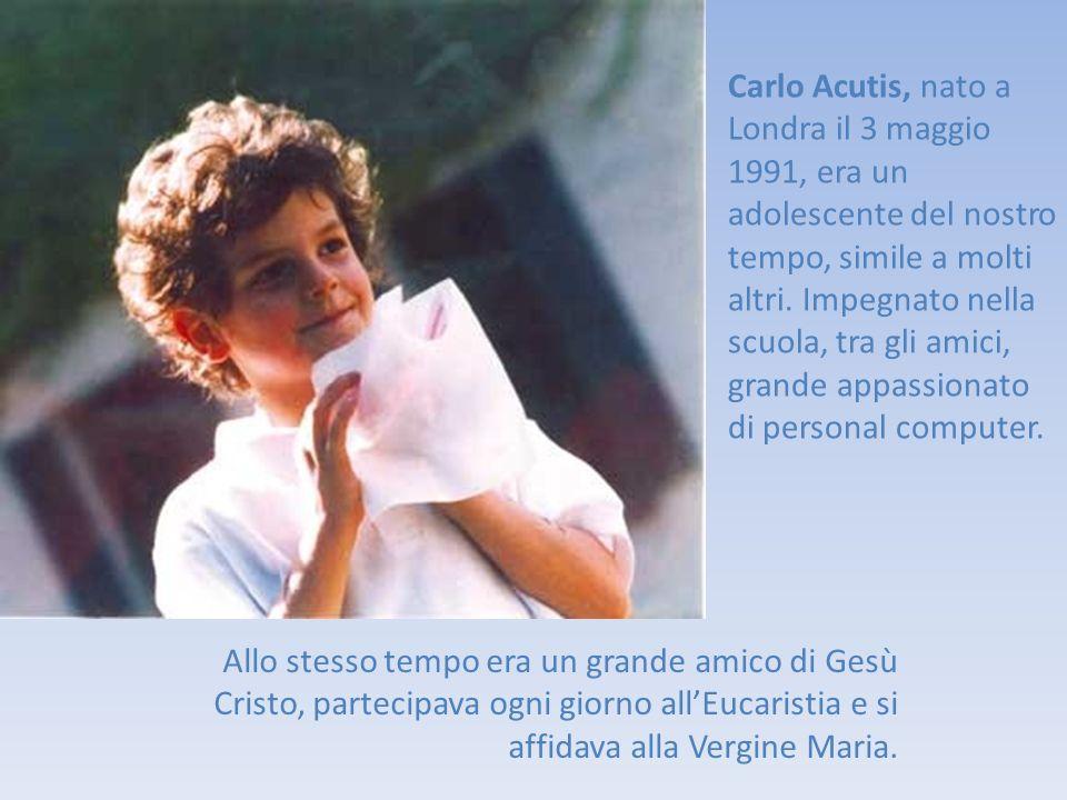 Carlo Acutis, nato a Londra il 3 maggio 1991, era un adolescente del nostro tempo, simile a molti altri. Impegnato nella scuola, tra gli amici, grande