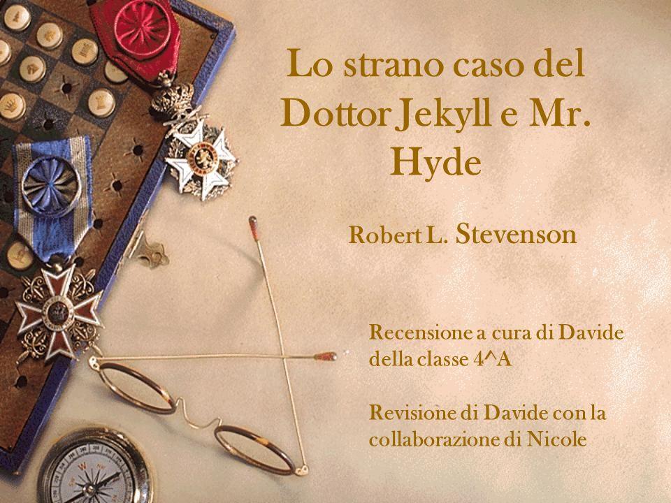 Lo strano caso del Dottor Jekyll e Mr. Hyde Robert L. Stevenson Recensione a cura di Davide della classe 4^A Revisione di Davide con la collaborazione