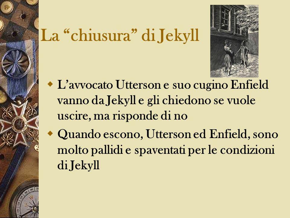 La chiusura di Jekyll Lavvocato Utterson e suo cugino Enfield vanno da Jekyll e gli chiedono se vuole uscire, ma risponde di no Quando escono, Utterso