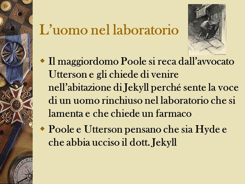 Luomo nel laboratorio Il maggiordomo Poole si reca dallavvocato Utterson e gli chiede di venire nellabitazione di Jekyll perché sente la voce di un uo