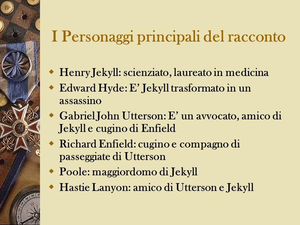 I Personaggi principali del racconto Henry Jekyll: scienziato, laureato in medicina Edward Hyde: E Jekyll trasformato in un assassino Gabriel John Utt