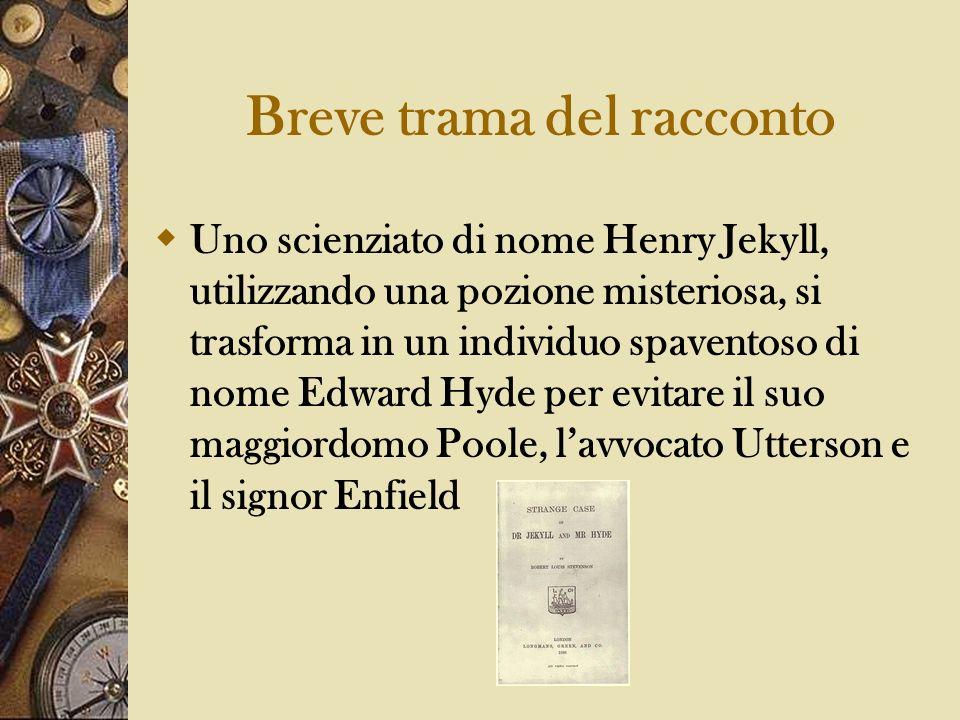 Breve trama del racconto Uno scienziato di nome Henry Jekyll, utilizzando una pozione misteriosa, si trasforma in un individuo spaventoso di nome Edwa