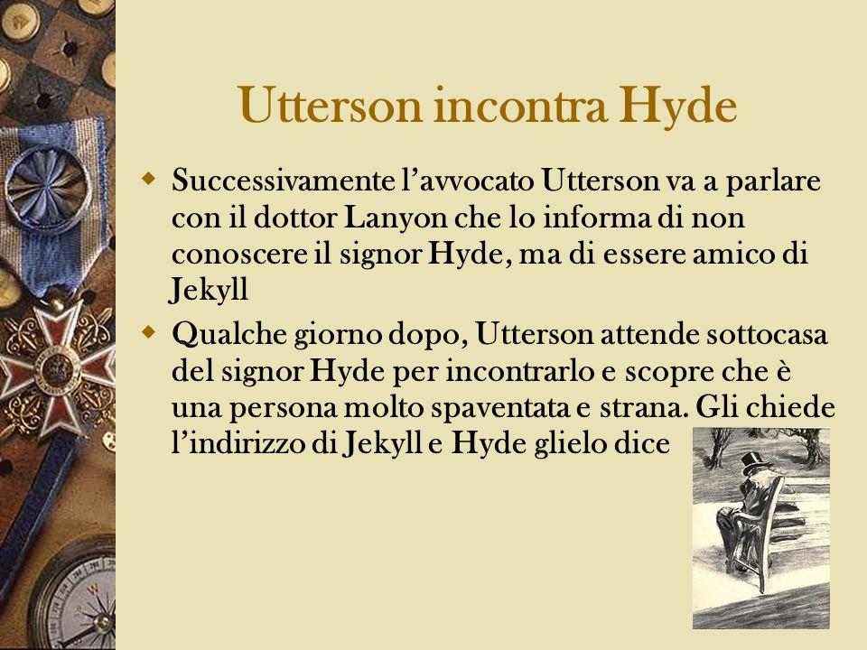 Utterson incontra Hyde Successivamente lavvocato Utterson va a parlare con il dottor Lanyon che lo informa di non conoscere il signor Hyde, ma di esse