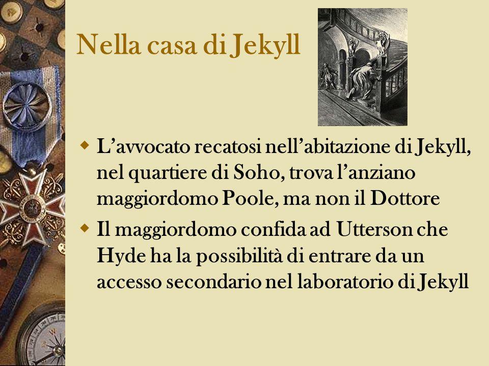 Nella casa di Jekyll Lavvocato recatosi nellabitazione di Jekyll, nel quartiere di Soho, trova lanziano maggiordomo Poole, ma non il Dottore Il maggio