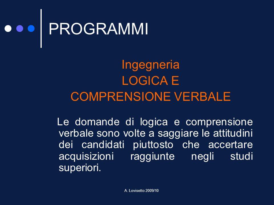 A. Lovisetto 2009/10 PROGRAMMI Ingegneria LOGICA E COMPRENSIONE VERBALE Le domande di logica e comprensione verbale sono volte a saggiare le attitudin