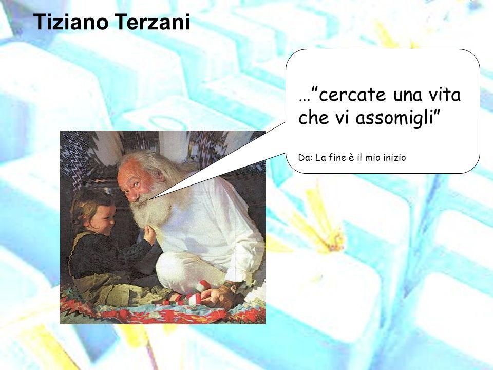 Tiziano Terzani …cercate una vita che vi assomigli Da: La fine è il mio inizio
