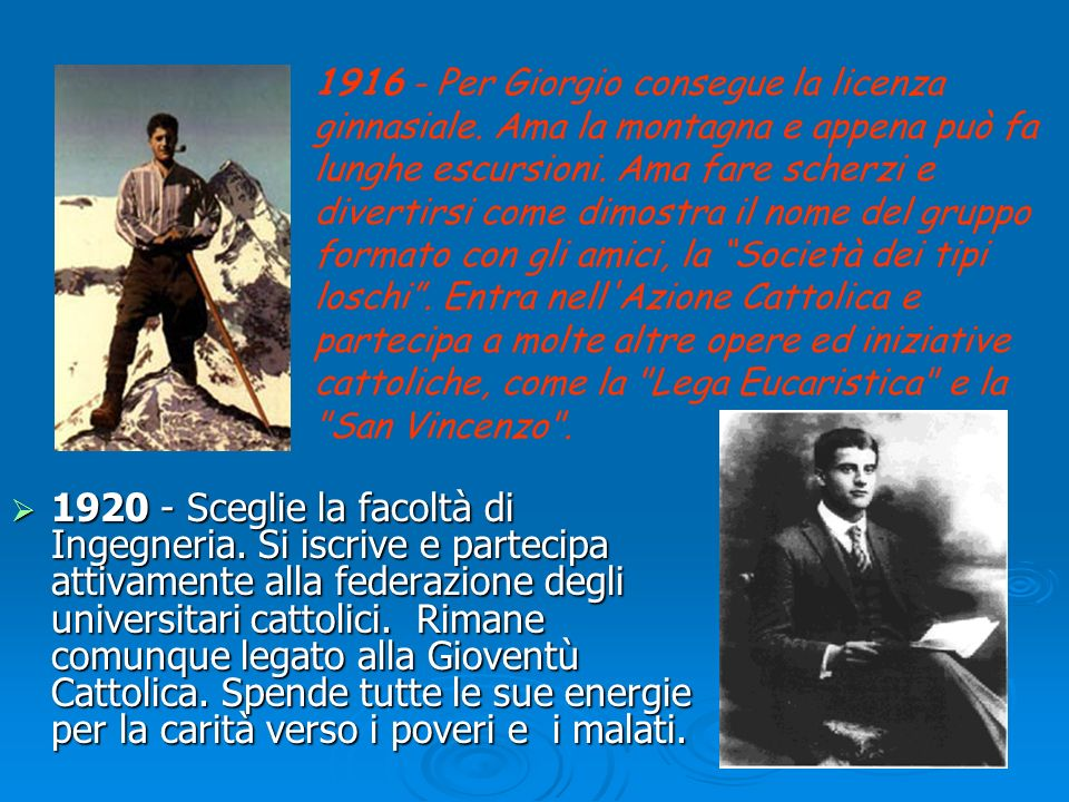 Pier Giorgio FRASSATI Figlio di una ricca famiglia borghese, giovane universitario modello di freschezza, di gioia di vivere, di rigore fisico e spirituale e di ricca generosità verso i meno privilegiati.