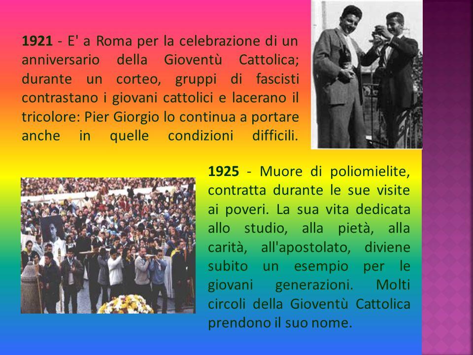 1921 - E a Roma per la celebrazione di un anniversario della Gioventù Cattolica; durante un corteo, gruppi di fascisti contrastano i giovani cattolici e lacerano il tricolore: Pier Giorgio lo continua a portare anche in quelle condizioni difficili.