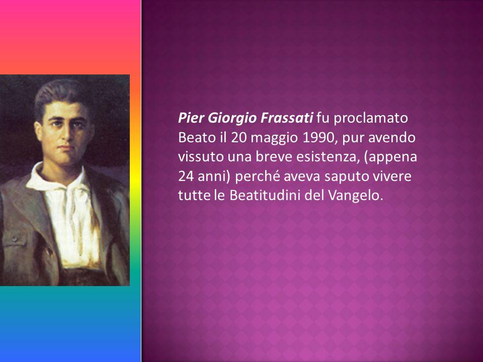 Pier Giorgio Frassati fu proclamato Beato il 20 maggio 1990, pur avendo vissuto una breve esistenza, (appena 24 anni) perché aveva saputo vivere tutte le Beatitudini del Vangelo.
