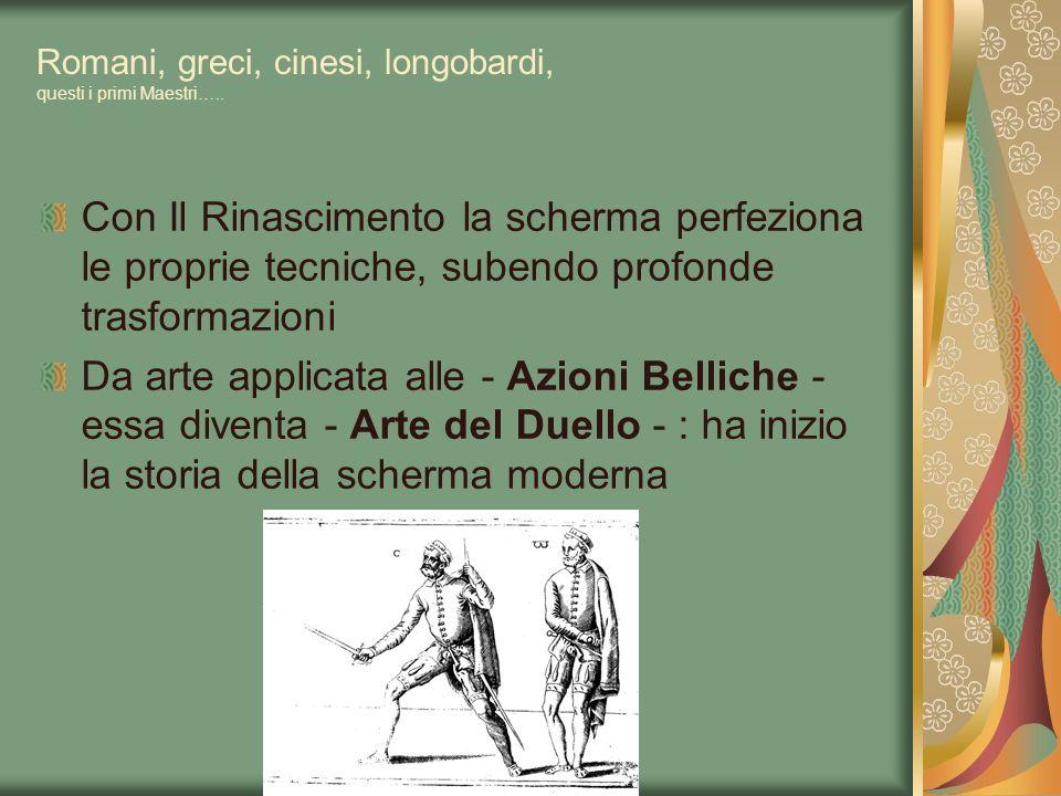Romani, greci, cinesi, longobardi, questi i primi Maestri….. Con Il Rinascimento la scherma perfeziona le proprie tecniche, subendo profonde trasforma