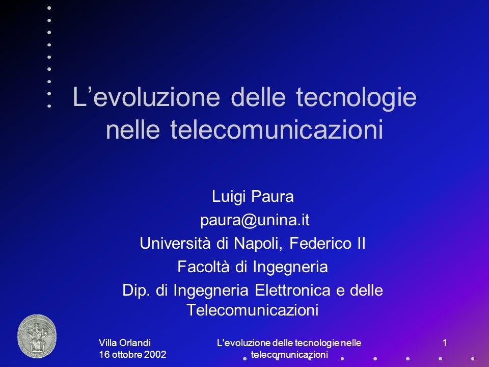 Villa Orlandi 16 ottobre 2002 L evoluzione delle tecnologie nelle telecomunicazioni 1 Levoluzione delle tecnologie nelle telecomunicazioni Luigi Paura paura@unina.it Università di Napoli, Federico II Facoltà di Ingegneria Dip.