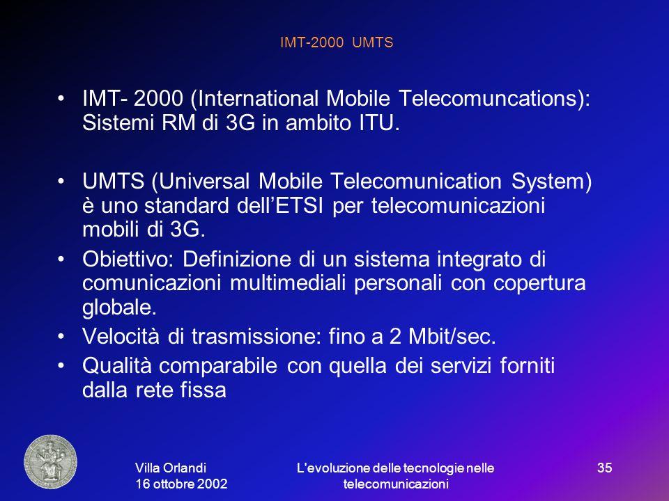 Villa Orlandi 16 ottobre 2002 L evoluzione delle tecnologie nelle telecomunicazioni 35 IMT-2000 UMTS IMT- 2000 (International Mobile Telecomuncations): Sistemi RM di 3G in ambito ITU.