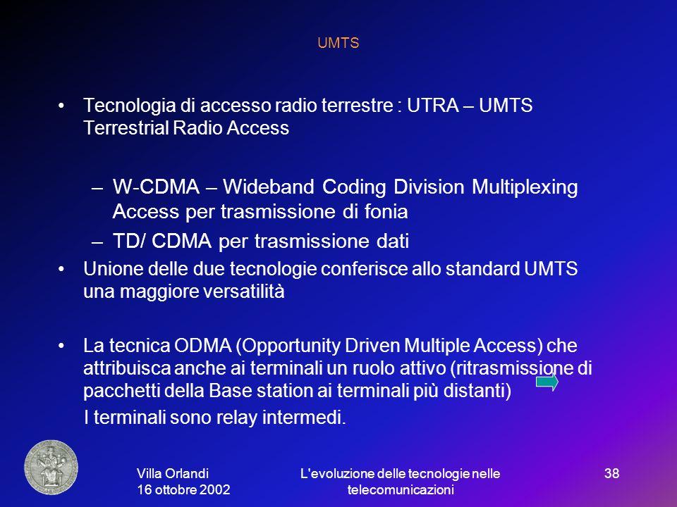 Villa Orlandi 16 ottobre 2002 L evoluzione delle tecnologie nelle telecomunicazioni 38 UMTS Tecnologia di accesso radio terrestre : UTRA – UMTS Terrestrial Radio Access –W-CDMA – Wideband Coding Division Multiplexing Access per trasmissione di fonia –TD/ CDMA per trasmissione dati Unione delle due tecnologie conferisce allo standard UMTS una maggiore versatilità La tecnica ODMA (Opportunity Driven Multiple Access) che attribuisca anche ai terminali un ruolo attivo (ritrasmissione di pacchetti della Base station ai terminali più distanti) I terminali sono relay intermedi.