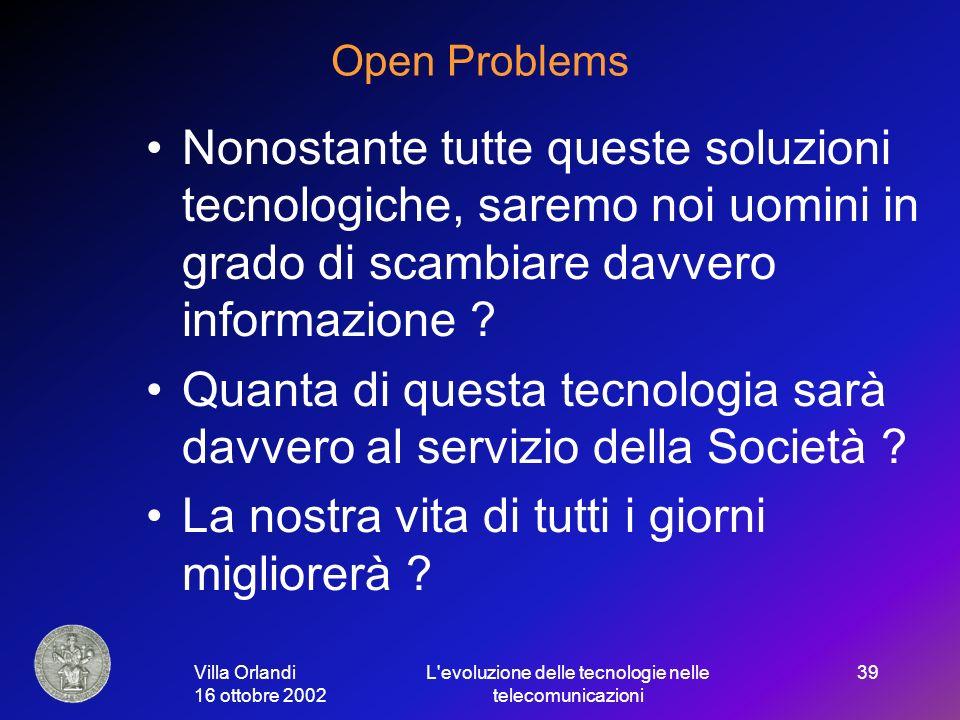 Villa Orlandi 16 ottobre 2002 L evoluzione delle tecnologie nelle telecomunicazioni 39 Open Problems Nonostante tutte queste soluzioni tecnologiche, saremo noi uomini in grado di scambiare davvero informazione .