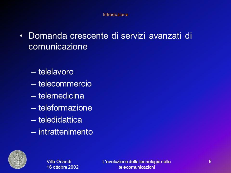 Villa Orlandi 16 ottobre 2002 L evoluzione delle tecnologie nelle telecomunicazioni 5 Introduzione Domanda crescente di servizi avanzati di comunicazione –telelavoro –telecommercio –telemedicina –teleformazione –teledidattica –intrattenimento