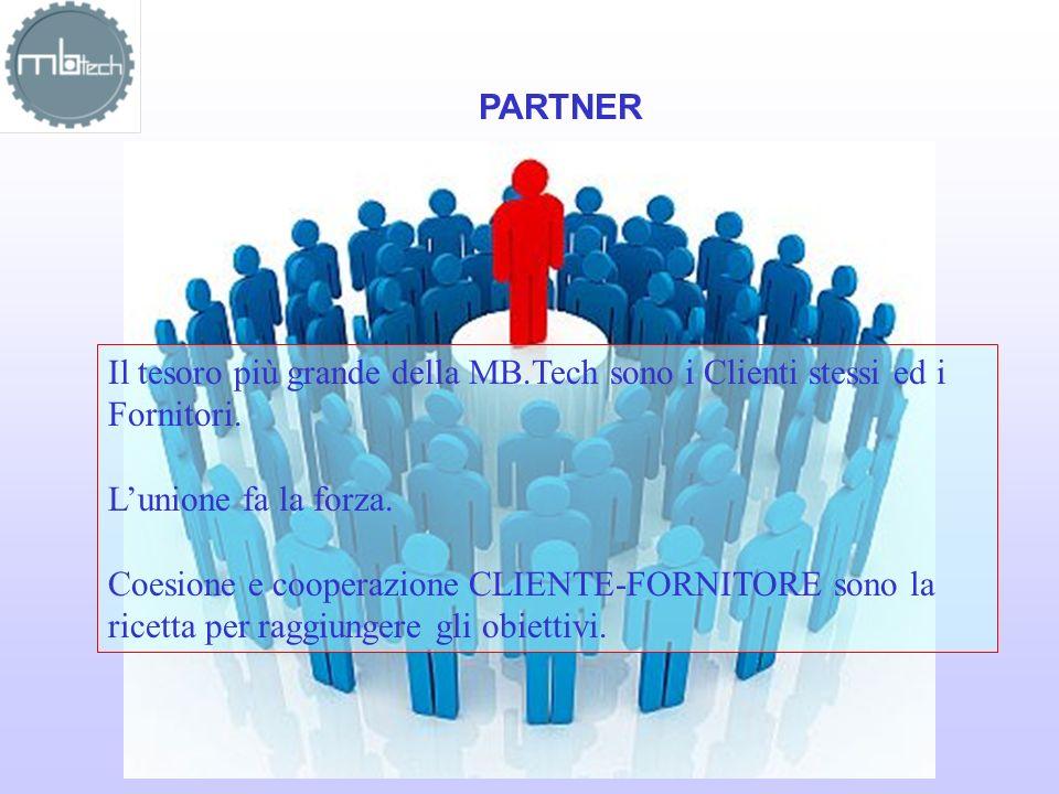 PARTNER Il tesoro più grande della MB.Tech sono i Clienti stessi ed i Fornitori. Lunione fa la forza. Coesione e cooperazione CLIENTE-FORNITORE sono l