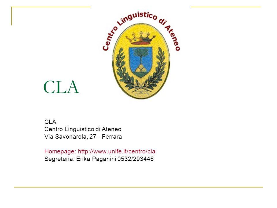 CLA Centro Linguistico di Ateneo Via Savonarola, 27 - Ferrara Homepage: http://www.unife.it/centro/cla Segreteria: Erika Paganini 0532/293446
