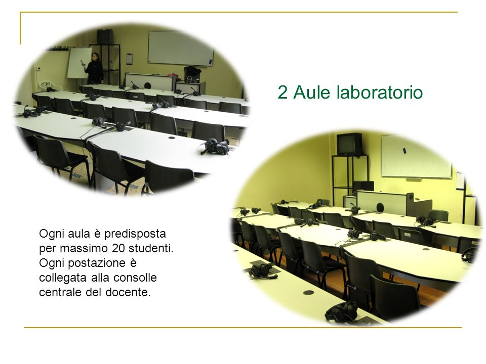 2 Aule laboratorio Ogni aula è predisposta per massimo 20 studenti. Ogni postazione è collegata alla consolle centrale del docente.