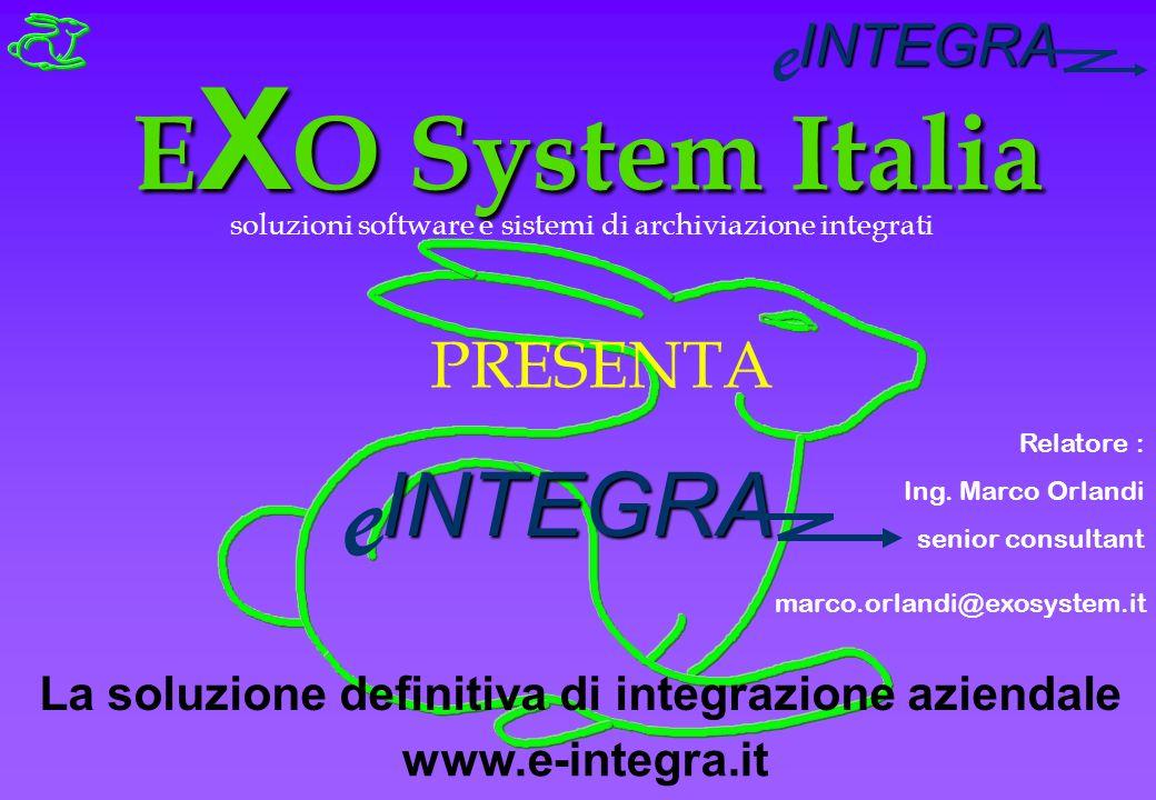 INTEGRA e E X O System Italia soluzioni software e sistemi di archiviazione integrati PRESENTA INTEGRA e La soluzione definitiva di integrazione aziendale Relatore : Ing.