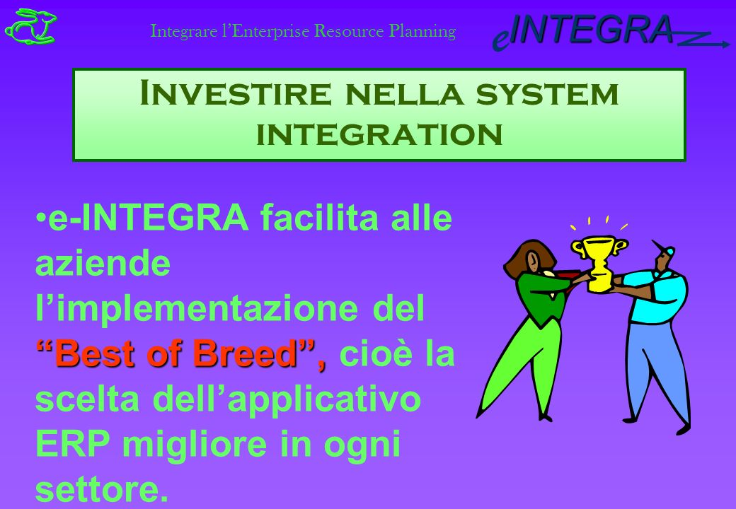 INTEGRA e Investire nella system integration Best of Breed,e-INTEGRA facilita alle aziende limplementazione del Best of Breed, cioè la scelta dellapplicativo ERP migliore in ogni settore.