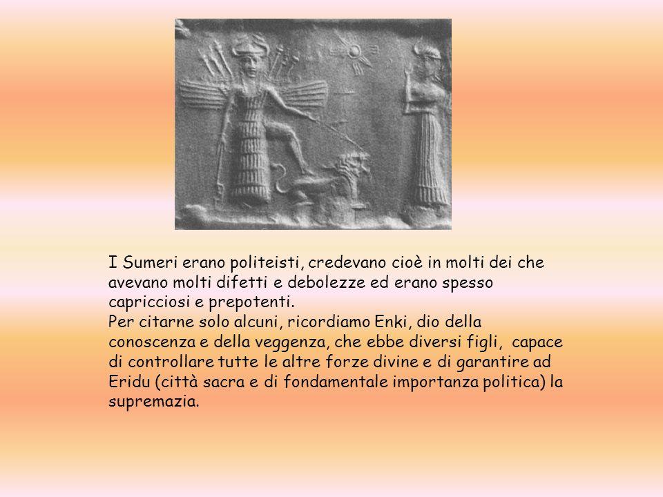 I Sumeri erano politeisti, credevano cioè in molti dei che avevano molti difetti e debolezze ed erano spesso capricciosi e prepotenti.