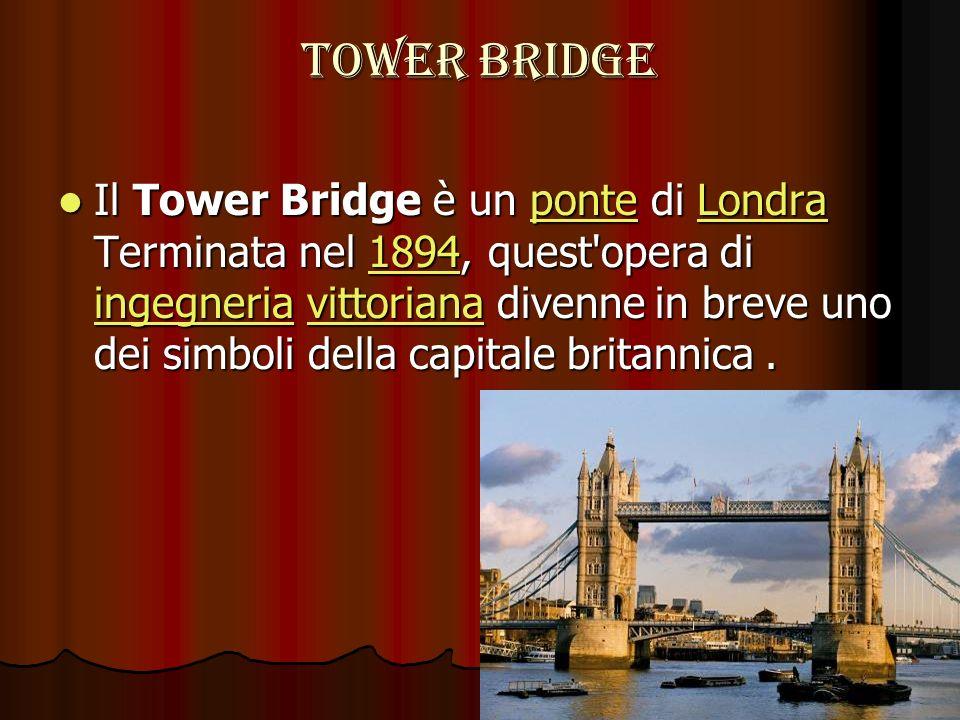 TOWER BRIDGE Il Tower Bridge è un ponte di Londra Terminata nel 1894, quest'opera di ingegneria vittoriana divenne in breve uno dei simboli della capi