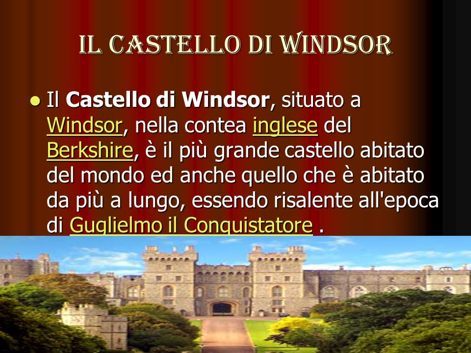 Il castello di windsor Il Castello di Windsor, situato a Windsor, nella contea inglese del Berkshire, è il più grande castello abitato del mondo ed an
