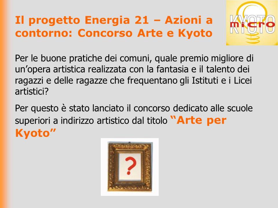Il progetto Energia 21 – Azioni a contorno: Concorso Arte e Kyoto Per le buone pratiche dei comuni, quale premio migliore di unopera artistica realizzata con la fantasia e il talento dei ragazzi e delle ragazze che frequentano gli Istituti e i Licei artistici.