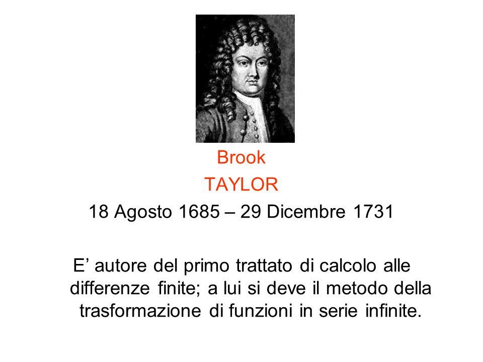 Brook TAYLOR 18 Agosto 1685 – 29 Dicembre 1731 E autore del primo trattato di calcolo alle differenze finite; a lui si deve il metodo della trasformaz