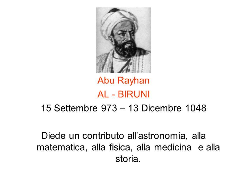 Abu Rayhan AL - BIRUNI 15 Settembre 973 – 13 Dicembre 1048 Diede un contributo allastronomia, alla matematica, alla fisica, alla medicina e alla stori