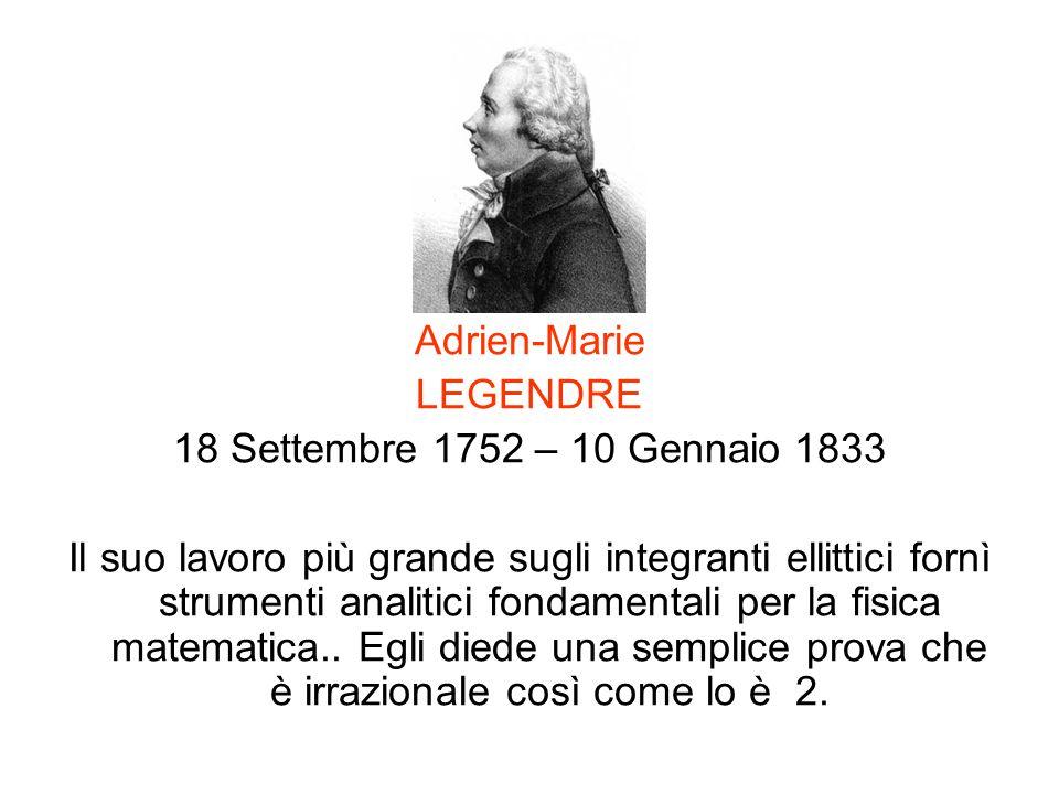 Adrien-Marie LEGENDRE 18 Settembre 1752 – 10 Gennaio 1833 Il suo lavoro più grande sugli integranti ellittici fornì strumenti analitici fondamentali p