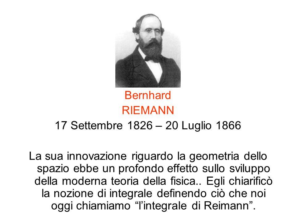 Bernhard RIEMANN 17 Settembre 1826 – 20 Luglio 1866 La sua innovazione riguardo la geometria dello spazio ebbe un profondo effetto sullo sviluppo dell