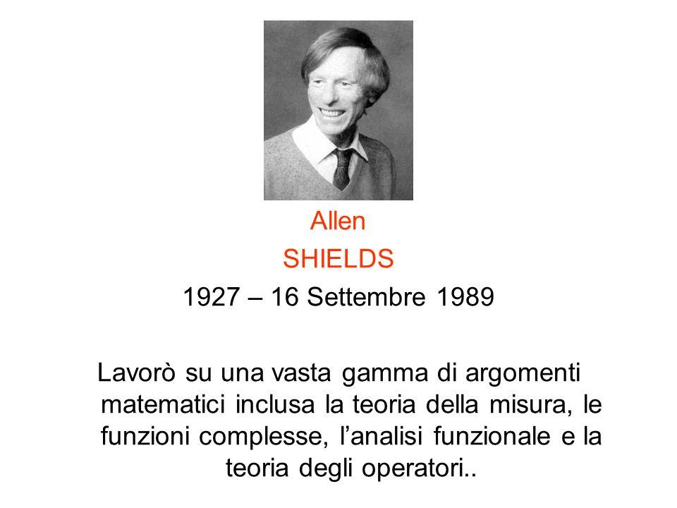 Allen SHIELDS 1927 – 16 Settembre 1989 Lavorò su una vasta gamma di argomenti matematici inclusa la teoria della misura, le funzioni complesse, lanali